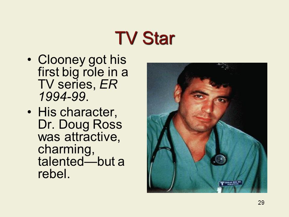 29 TV Star Clooney got his first big role in a TV series, ER 1994-99.