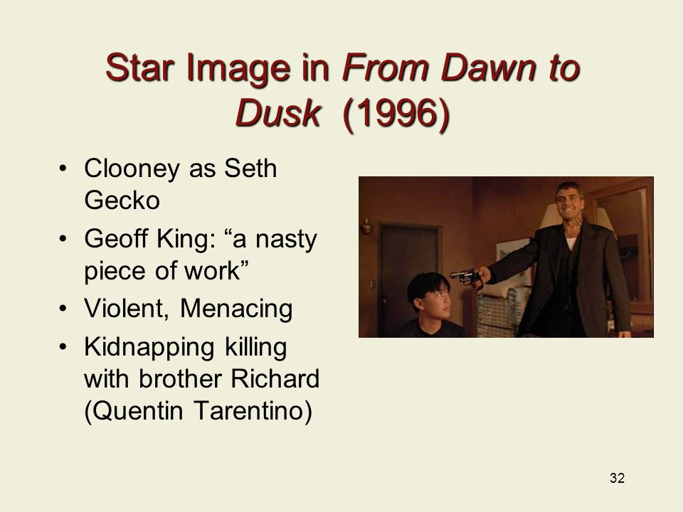 32 Star Image in From Dawn to Dusk (1996) Clooney as Seth Gecko Geoff King: a nasty piece of work Violent, Menacing Kidnapping killing with brother Richard (Quentin Tarentino)