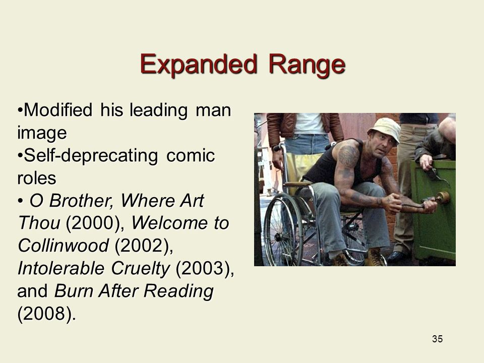 35 Expanded Range Modified his leading man imageModified his leading man image Self-deprecating comic rolesSelf-deprecating comic roles O Brother, Where Art Thou (2000), Welcome to Collinwood (2002), O Brother, Where Art Thou (2000), Welcome to Collinwood (2002), Intolerable Cruelty (2003), and Burn After Reading (2008).