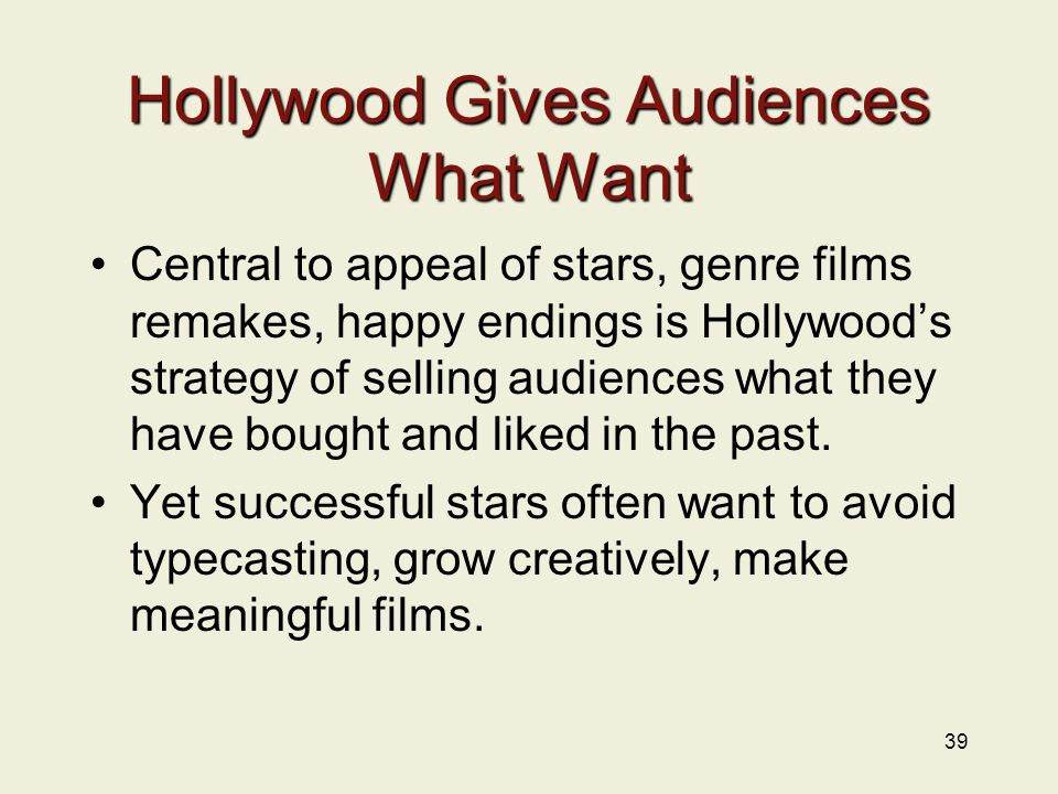 39 Hollywood Gives Audiences What Want Central to appeal of stars, genre films remakes, happy endings is Hollywood's strategy of selling audiences what they have bought and liked in the past.