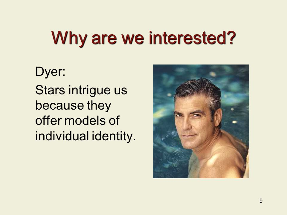 Why are we interested Dyer: Stars intrigue us because they offer models of individual identity. 9