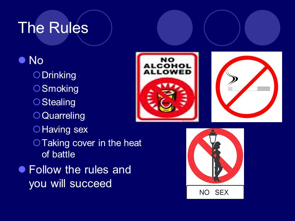 The Rules No  Drinking  Smoking  Stealing  Quarreling  Having sex  Taking cover in the heat of battle Follow the rules and you will succeed