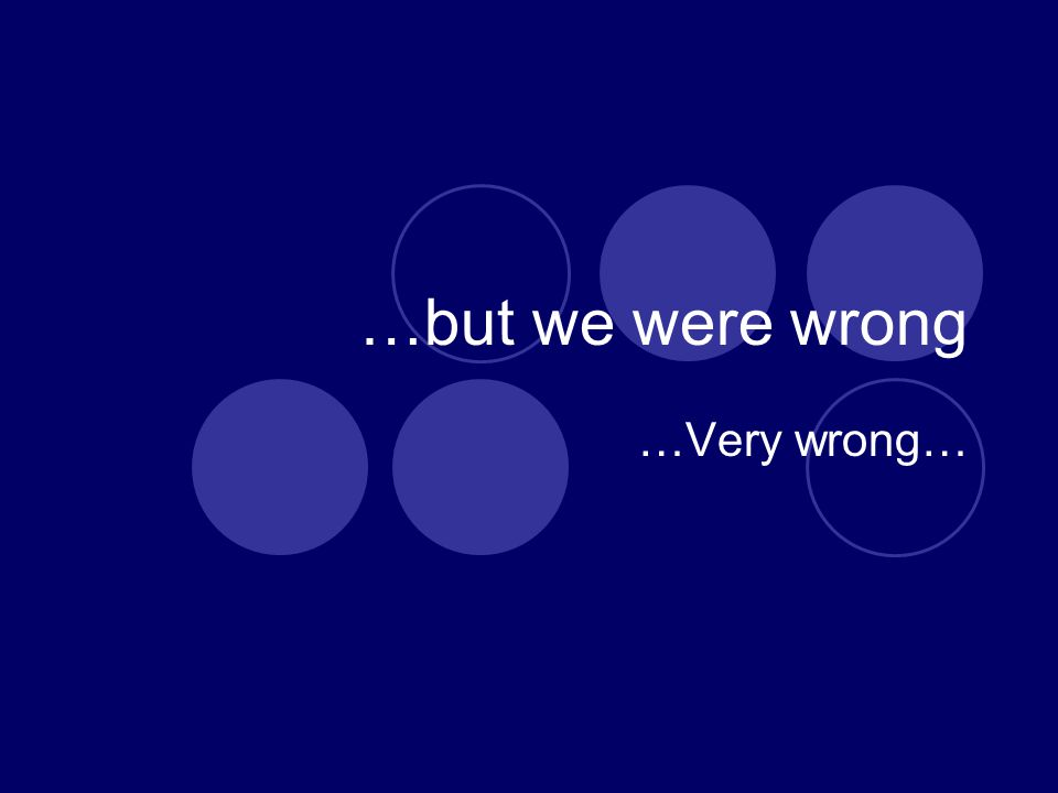 …but we were wrong …Very wrong…