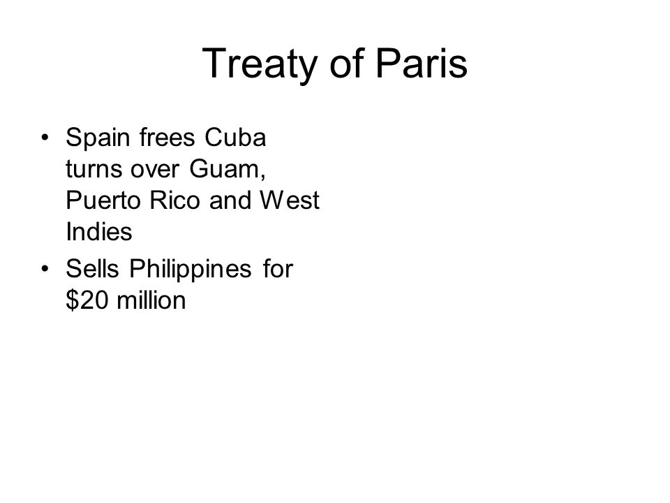 Treaty of Paris Spain frees Cuba turns over Guam, Puerto Rico and West Indies Sells Philippines for $20 million