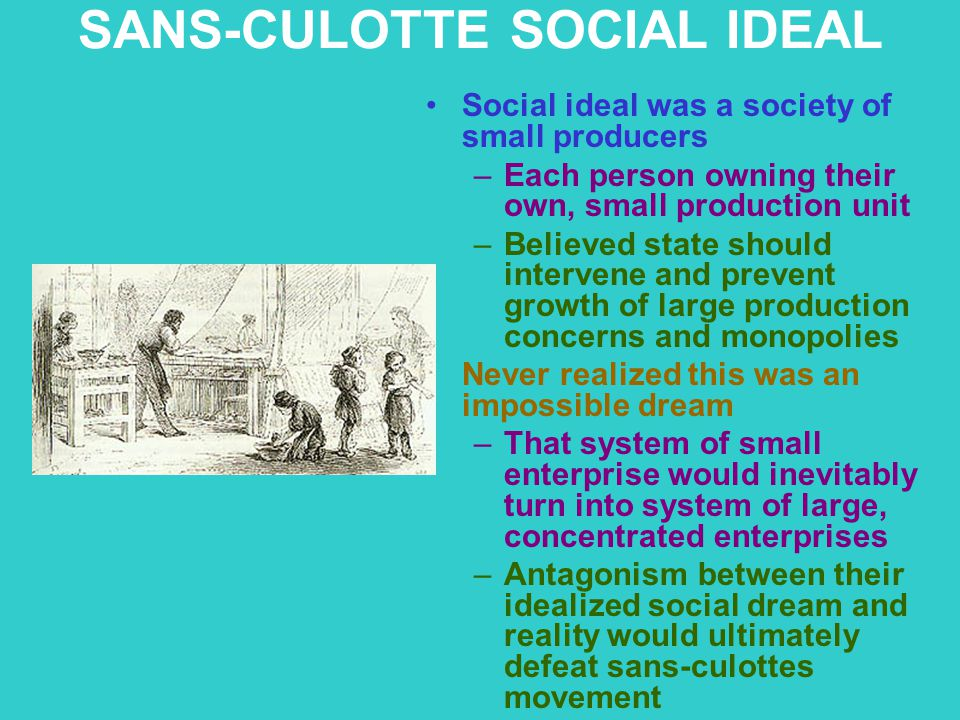 SANS-CULOTTE SOCIAL IDEAL Social ideal was a society of small producers –Each person owning their own, small production unit –Believed state should in