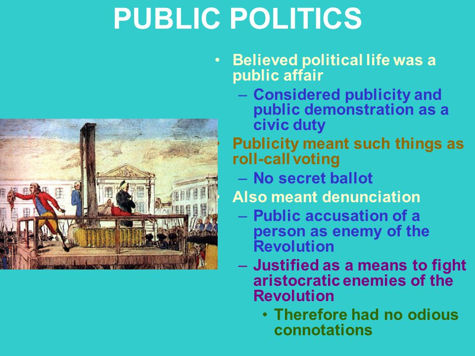 PUBLIC POLITICS Believed political life was a public affair –Considered publicity and public demonstration as a civic duty Publicity meant such things