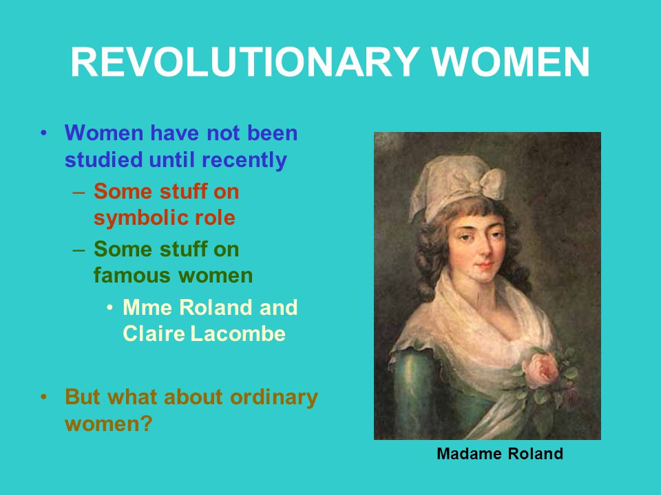 REVOLUTIONARY WOMEN Women have not been studied until recently –Some stuff on symbolic role –Some stuff on famous women Mme Roland and Claire Lacombe
