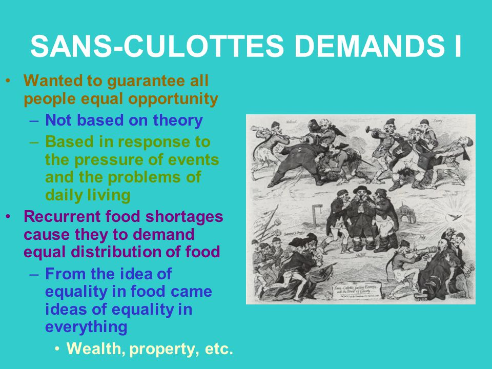 SANS-CULOTTES DEMANDS I Wanted to guarantee all people equal opportunity –Not based on theory –Based in response to the pressure of events and the pro