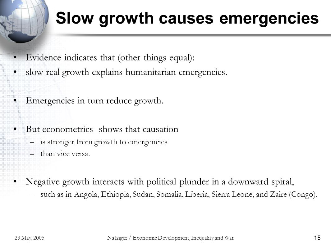 23 May, 2005Nafziger / Economic Development, Inequality and War15 Slow growth causes emergencies Evidence indicates that (other things equal): slow re