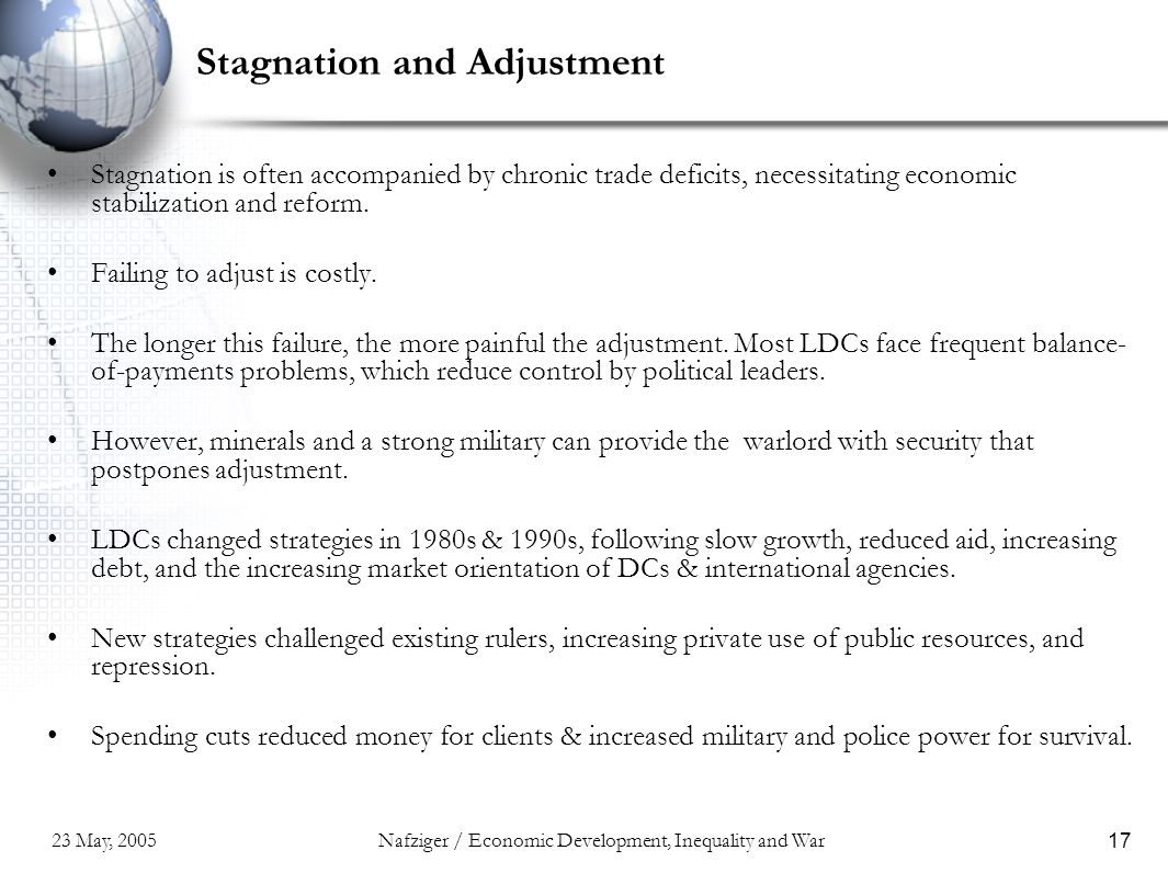 23 May, 2005Nafziger / Economic Development, Inequality and War17 Stagnation and Adjustment Stagnation is often accompanied by chronic trade deficits, necessitating economic stabilization and reform.