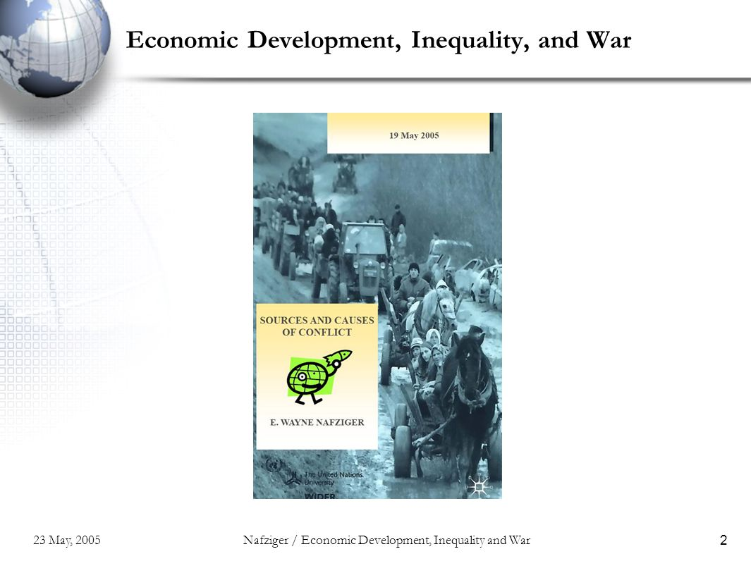 23 May, 2005Nafziger / Economic Development, Inequality and War33 Conclusions The Third World, with the support of the international community, must strengthen and restructure the political economy of poor, unequal, and weak states.