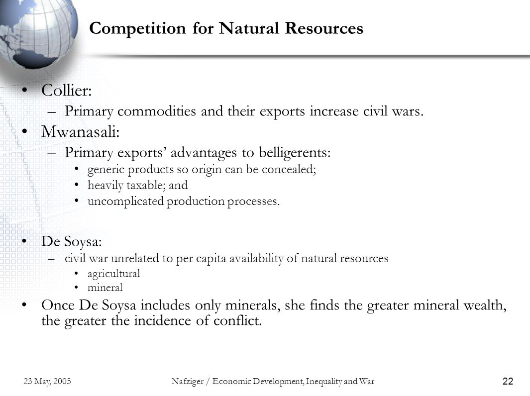 23 May, 2005Nafziger / Economic Development, Inequality and War22 Competition for Natural Resources Collier: –Primary commodities and their exports increase civil wars.