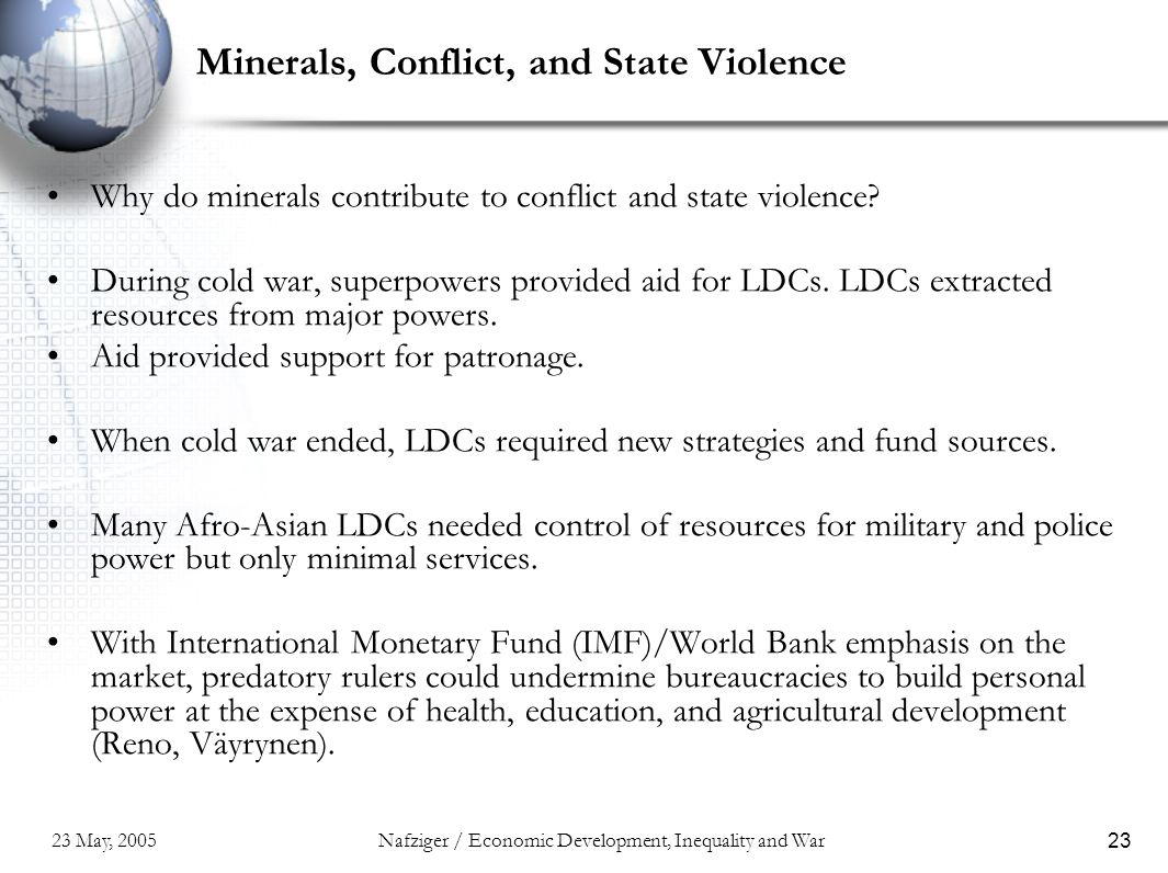 23 May, 2005Nafziger / Economic Development, Inequality and War23 Minerals, Conflict, and State Violence Why do minerals contribute to conflict and st