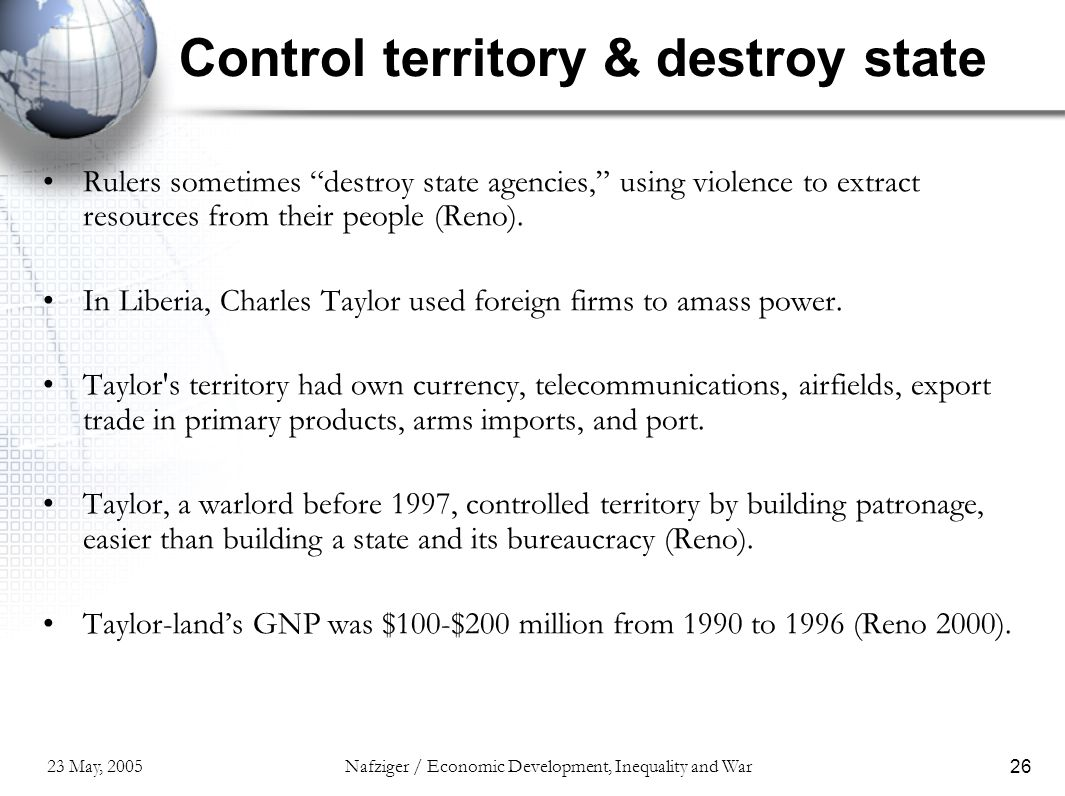 23 May, 2005Nafziger / Economic Development, Inequality and War26 Control territory & destroy state Rulers sometimes destroy state agencies, using violence to extract resources from their people (Reno).