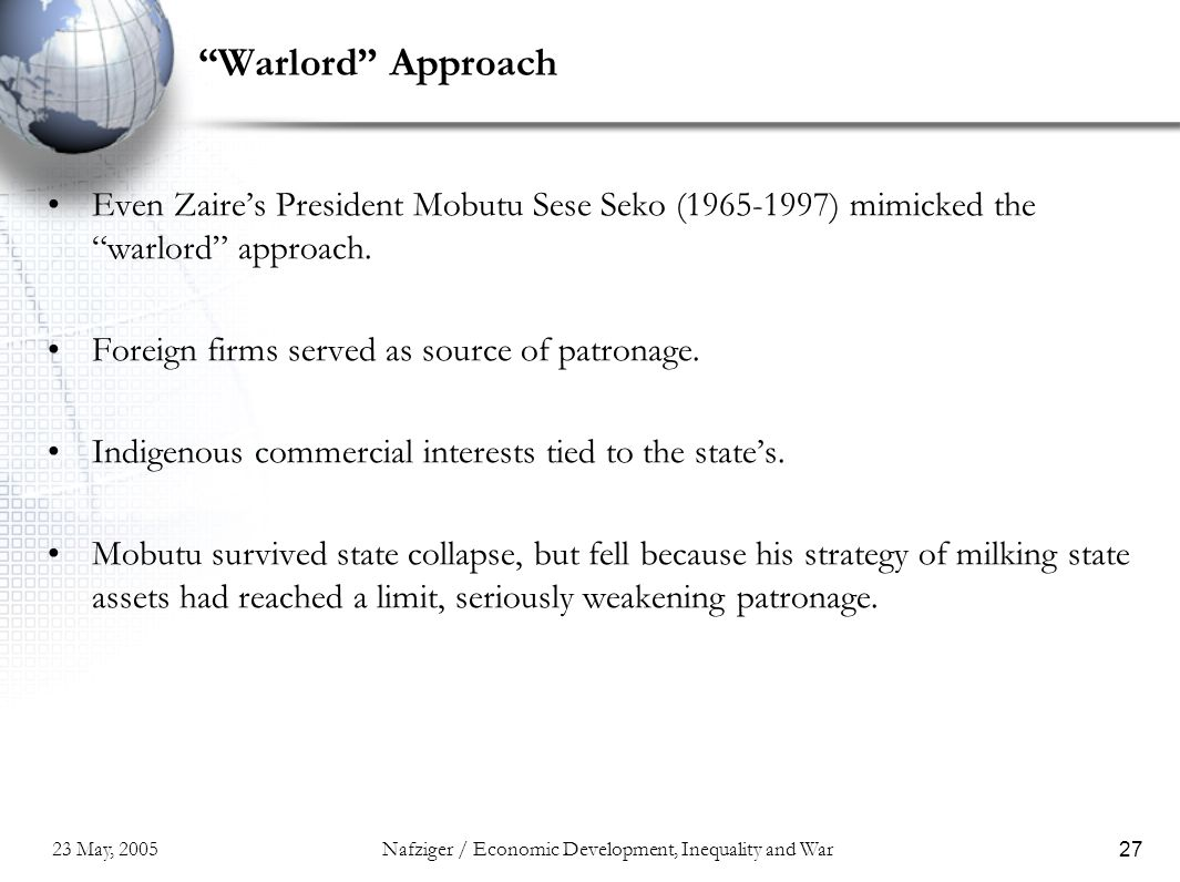 "23 May, 2005Nafziger / Economic Development, Inequality and War27 ""Warlord"" Approach Even Zaire's President Mobutu Sese Seko (1965-1997) mimicked the"