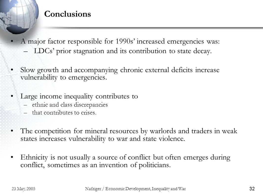 23 May, 2005Nafziger / Economic Development, Inequality and War32 Conclusions A major factor responsible for 1990s' increased emergencies was: – LDCs' prior stagnation and its contribution to state decay.