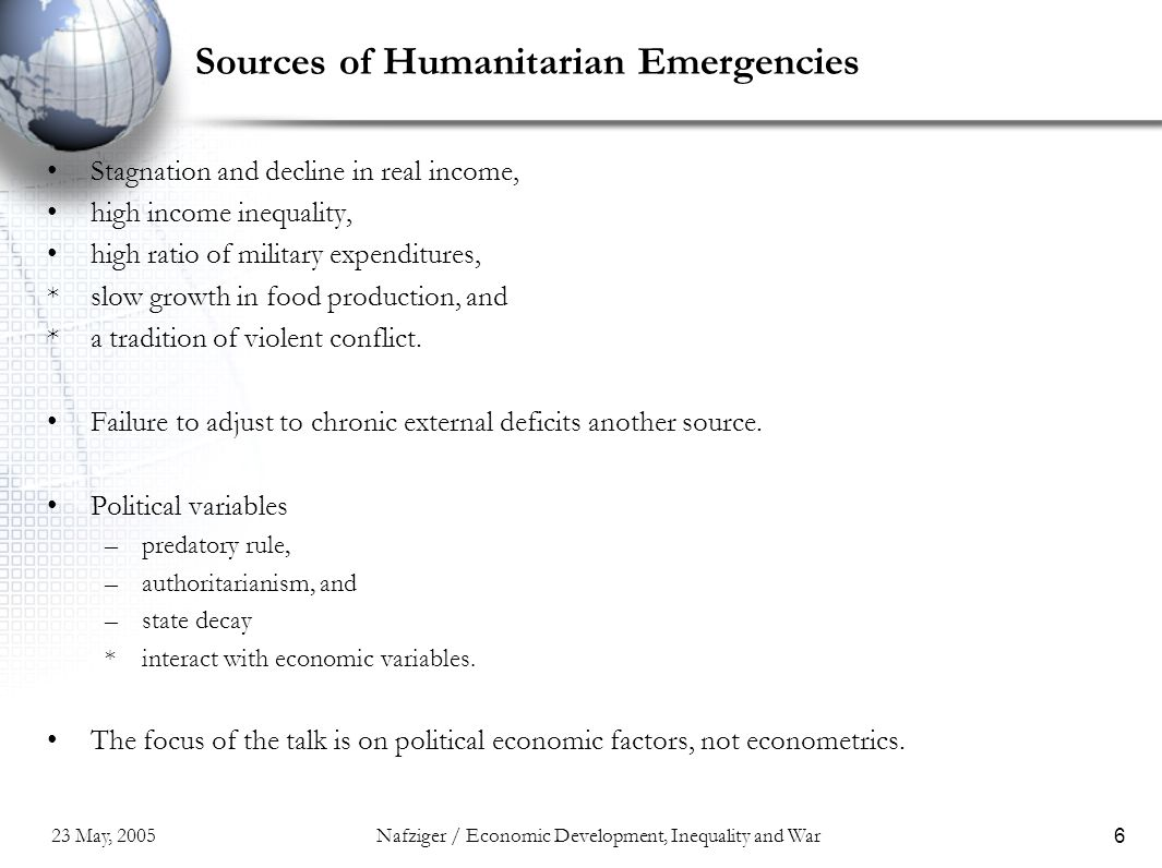 23 May, 2005Nafziger / Economic Development, Inequality and War6 Sources of Humanitarian Emergencies Stagnation and decline in real income, high income inequality, high ratio of military expenditures, *slow growth in food production, and *a tradition of violent conflict.