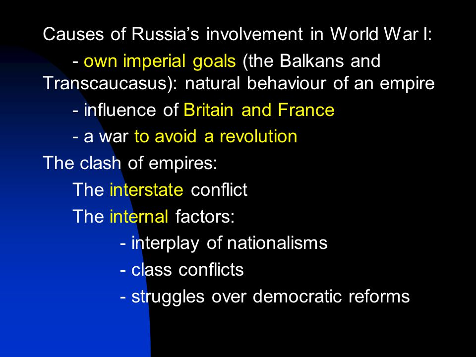 Causes of Russia's involvement in World War I: - own imperial goals (the Balkans and Transcaucasus): natural behaviour of an empire - influence of Britain and France - a war to avoid a revolution The clash of empires: The interstate conflict The internal factors: - interplay of nationalisms - class conflicts - struggles over democratic reforms