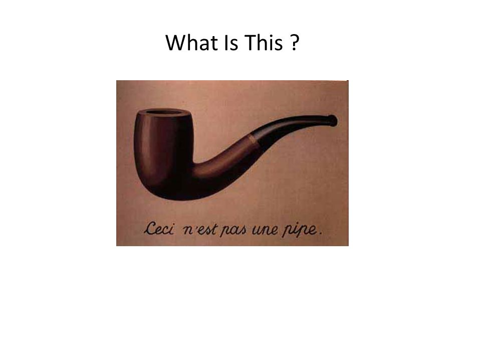This is a famous painting by Rene Magritte called The Treachery of Images. Magritte s caption says, (in French) This is not a pipe.