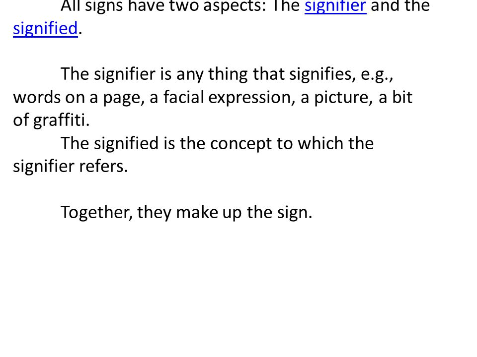 All signs have two aspects: The signifier and the signified. The signifier is any thing that signifies, e.g., words on a page, a facial expression, a