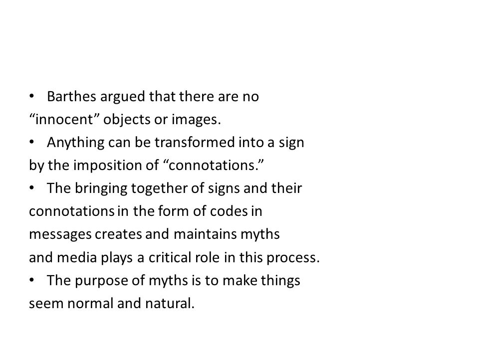 "Barthes argued that there are no ""innocent"" objects or images. Anything can be transformed into a sign by the imposition of ""connotations."" The bringi"