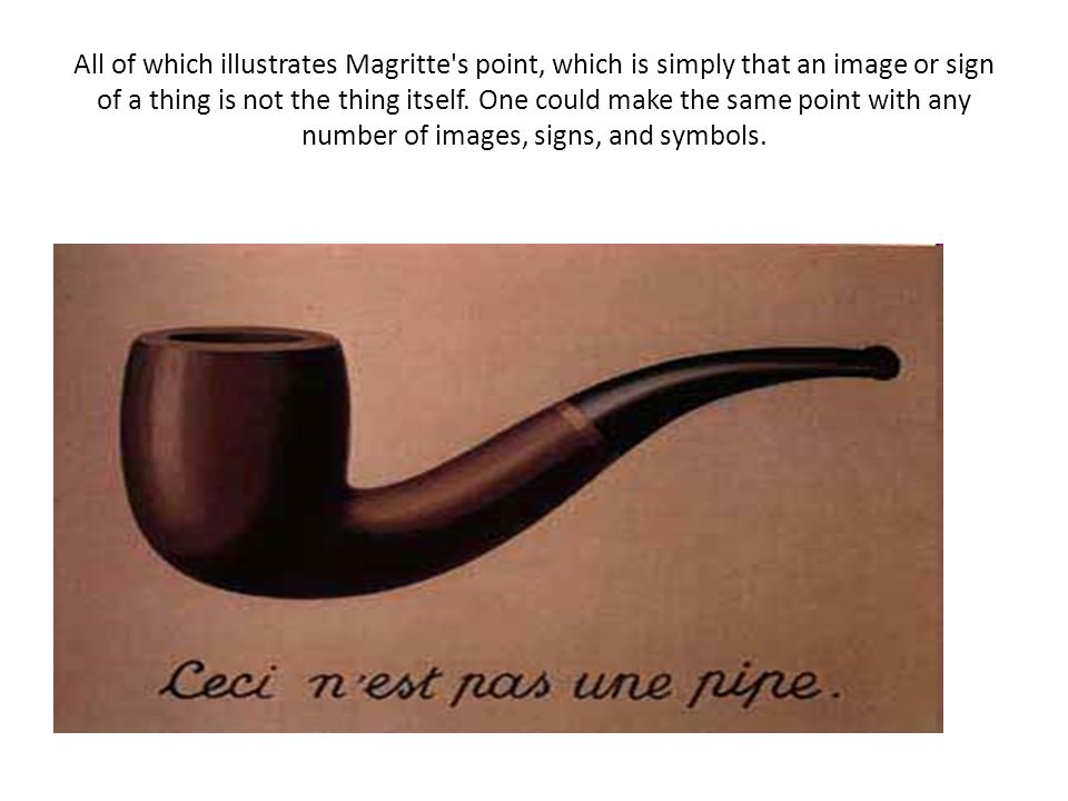 Magritte s point is a simple one, so simple that we usually don t think about it.