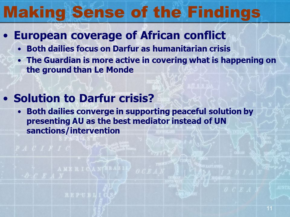 11 Making Sense of the Findings European coverage of African conflict Both dailies focus on Darfur as humanitarian crisis The Guardian is more active in covering what is happening on the ground than Le Monde Solution to Darfur crisis.