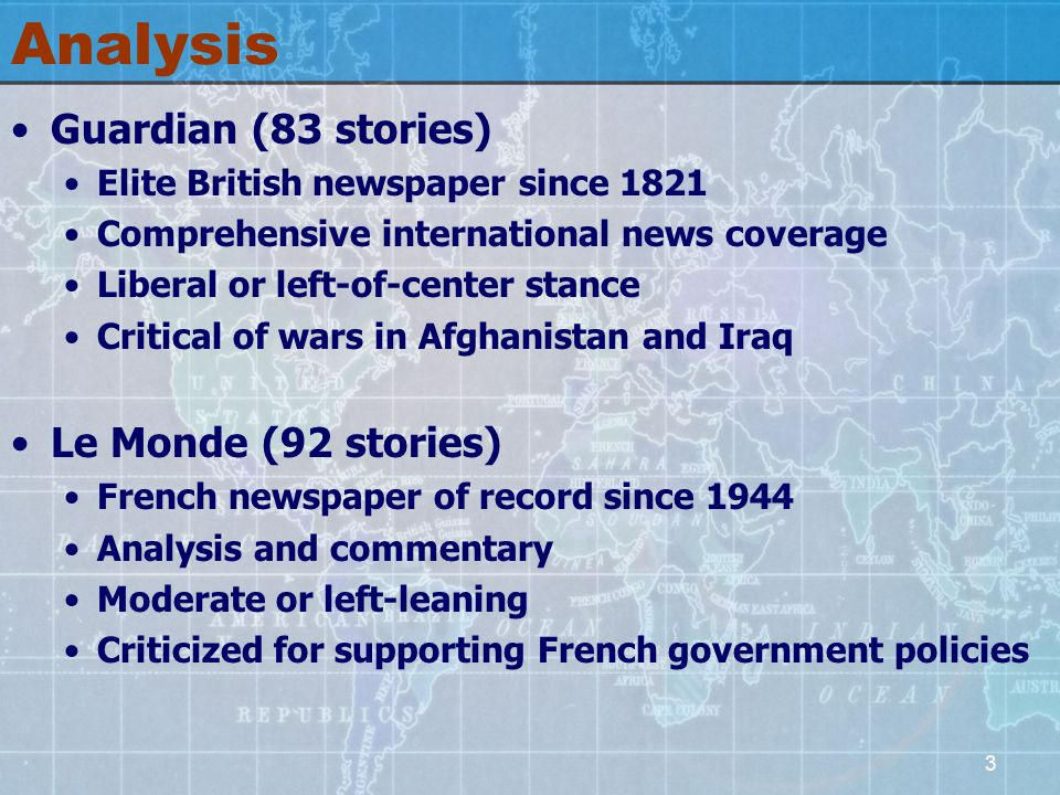 3 Analysis Guardian (83 stories) Elite British newspaper since 1821 Comprehensive international news coverage Liberal or left-of-center stance Critical of wars in Afghanistan and Iraq Le Monde (92 stories) French newspaper of record since 1944 Analysis and commentary Moderate or left-leaning Criticized for supporting French government policies