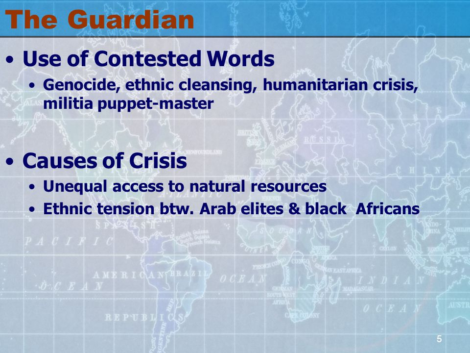 5 The Guardian Use of Contested Words Genocide, ethnic cleansing, humanitarian crisis, militia puppet-master Causes of Crisis Unequal access to natural resources Ethnic tension btw.