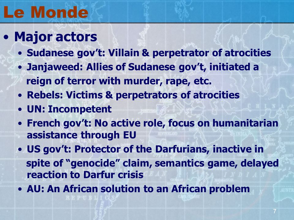 7 Le Monde Major actors Sudanese gov't: Villain & perpetrator of atrocities Janjaweed: Allies of Sudanese gov't, initiated a reign of terror with murder, rape, etc.