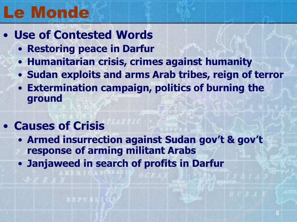 8 Le Monde Use of Contested Words Restoring peace in Darfur Humanitarian crisis, crimes against humanity Sudan exploits and arms Arab tribes, reign of terror Extermination campaign, politics of burning the ground Causes of Crisis Armed insurrection against Sudan gov't & gov't response of arming militant Arabs Janjaweed in search of profits in Darfur