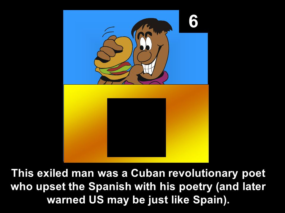 6 This exiled man was a Cuban revolutionary poet who upset the Spanish with his poetry (and later warned US may be just like Spain).