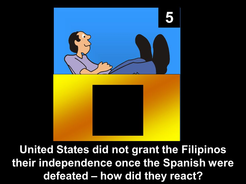 5 United States did not grant the Filipinos their independence once the Spanish were defeated – how did they react?