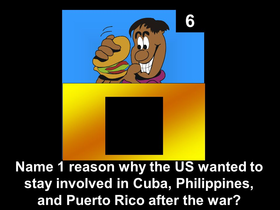 6 Name 1 reason why the US wanted to stay involved in Cuba, Philippines, and Puerto Rico after the war?