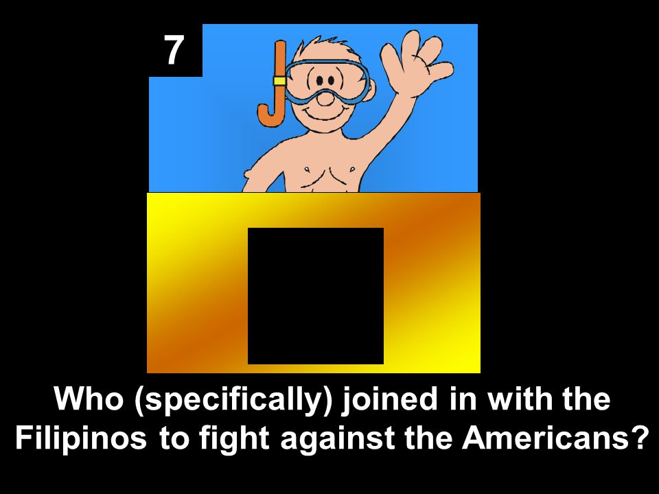 7 Who (specifically) joined in with the Filipinos to fight against the Americans?