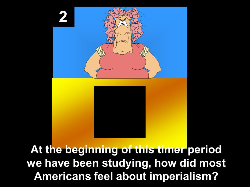 2 At the beginning of this timer period we have been studying, how did most Americans feel about imperialism?