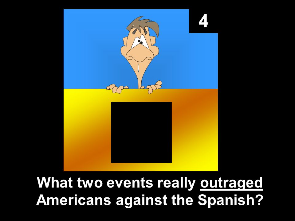 4 What two events really outraged Americans against the Spanish?