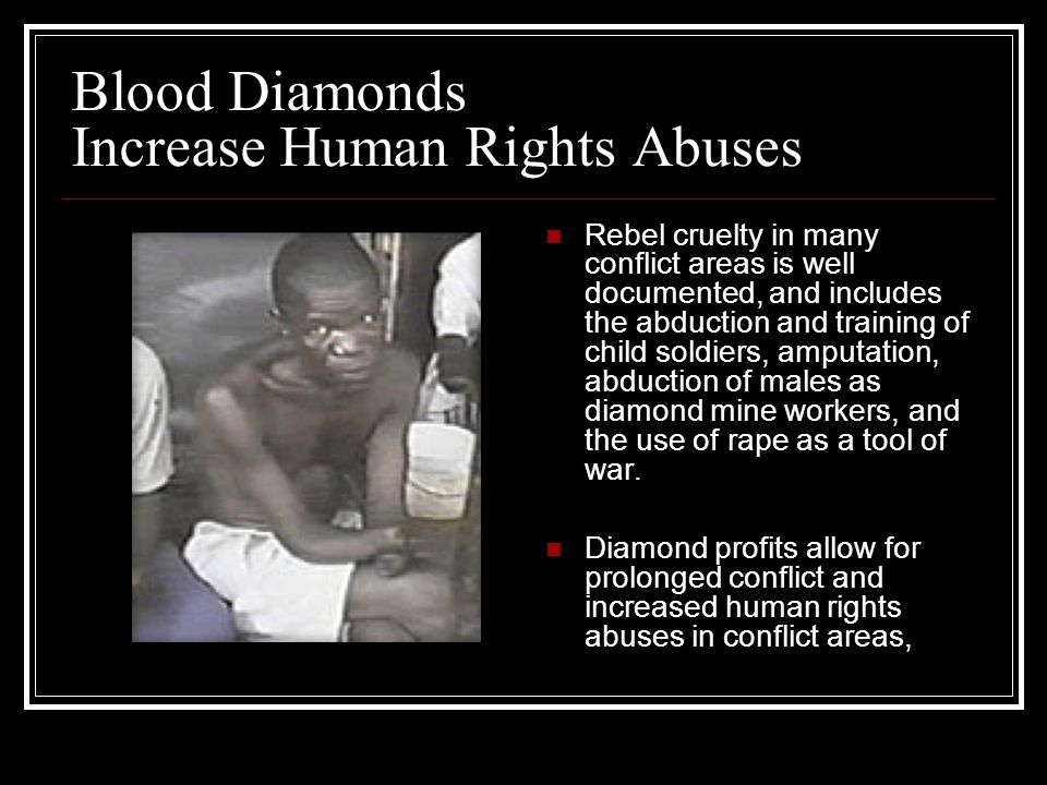 Blood Diamonds Increase Human Rights Abuses Rebel cruelty in many conflict areas is well documented, and includes the abduction and training of child