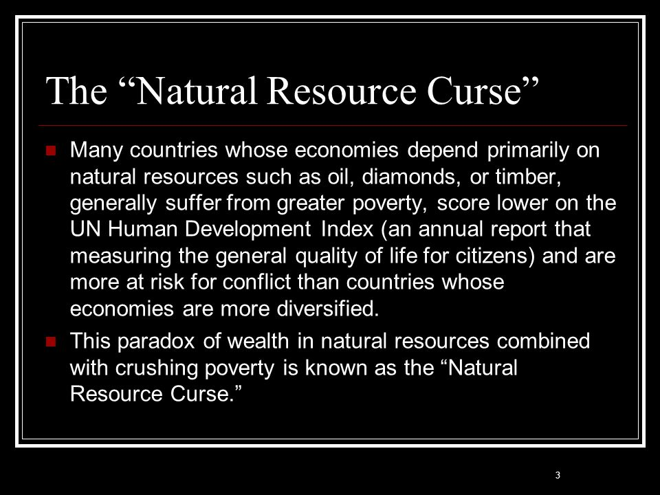 """3 The """"Natural Resource Curse"""" Many countries whose economies depend primarily on natural resources such as oil, diamonds, or timber, generally suffer"""