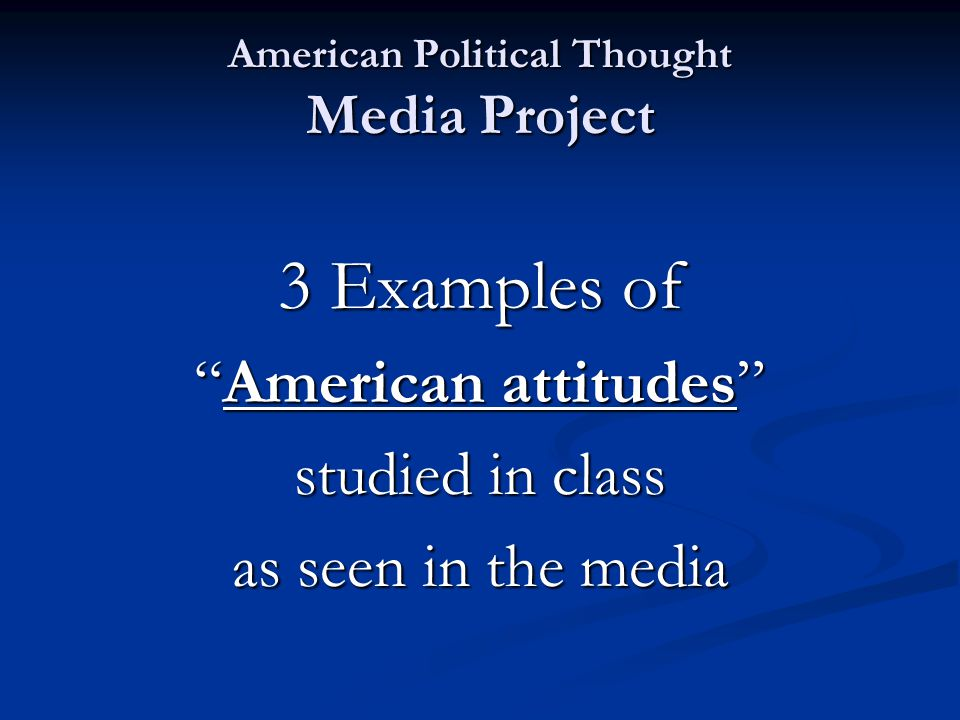 American Political Thought Media Project 3 Examples of American attitudes studied in class as seen in the media