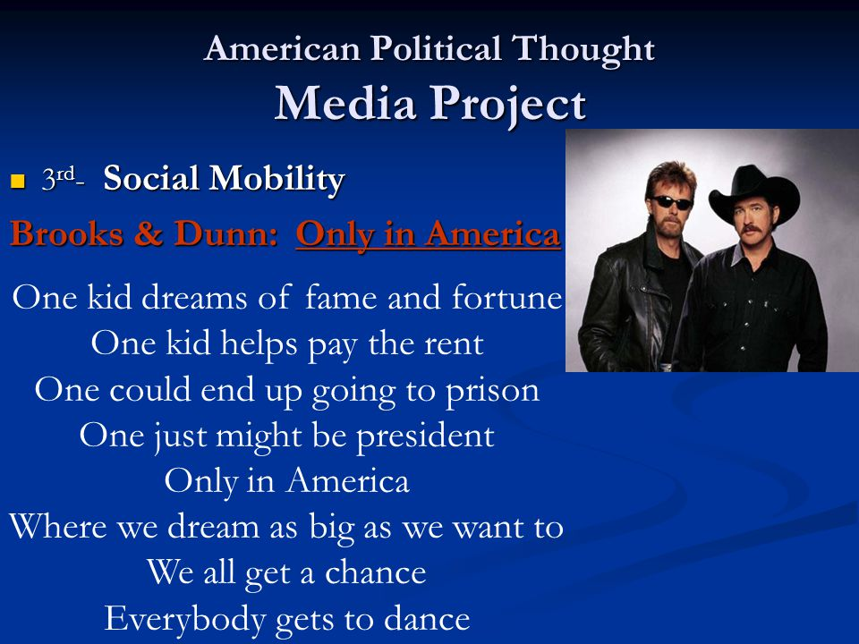 American Political Thought Media Project 3 rd - Social Mobility 3 rd - Social Mobility Brooks & Dunn: Only in America One kid dreams of fame and fortune One kid helps pay the rent One could end up going to prison One just might be president Only in America Where we dream as big as we want to We all get a chance Everybody gets to dance