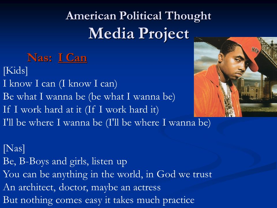 American Political Thought Media Project Nas: I Can [Kids] I know I can (I know I can) Be what I wanna be (be what I wanna be) If I work hard at it (If I work hard it) I ll be where I wanna be (I ll be where I wanna be) [Nas] Be, B-Boys and girls, listen up You can be anything in the world, in God we trust An architect, doctor, maybe an actress But nothing comes easy it takes much practice