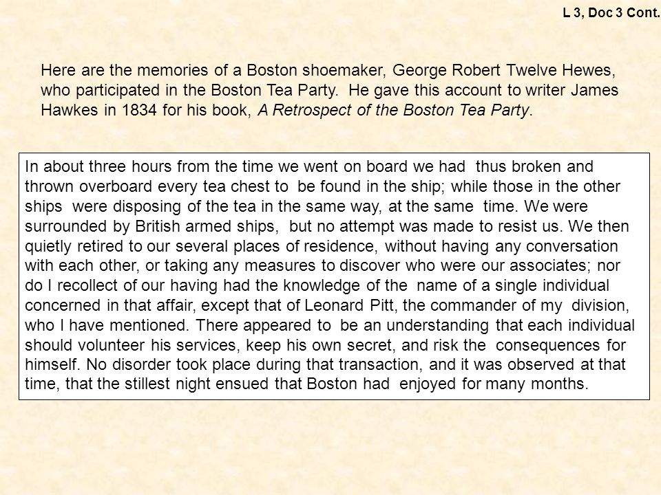 Here are the memories of a Boston shoemaker, George Robert Twelve Hewes, who participated in the Boston Tea Party. He gave this account to writer Jame