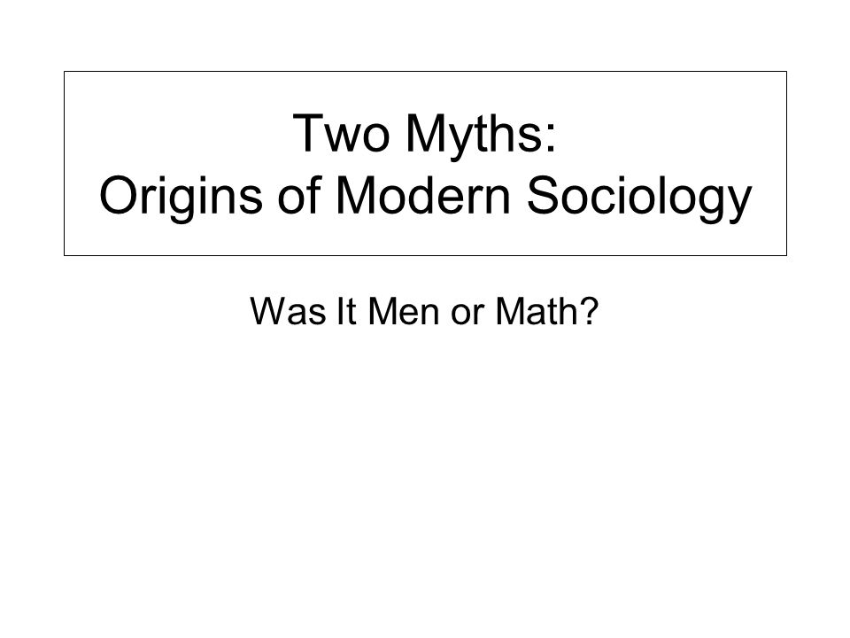 Two Myths: Origins of Modern Sociology Was It Men or Math