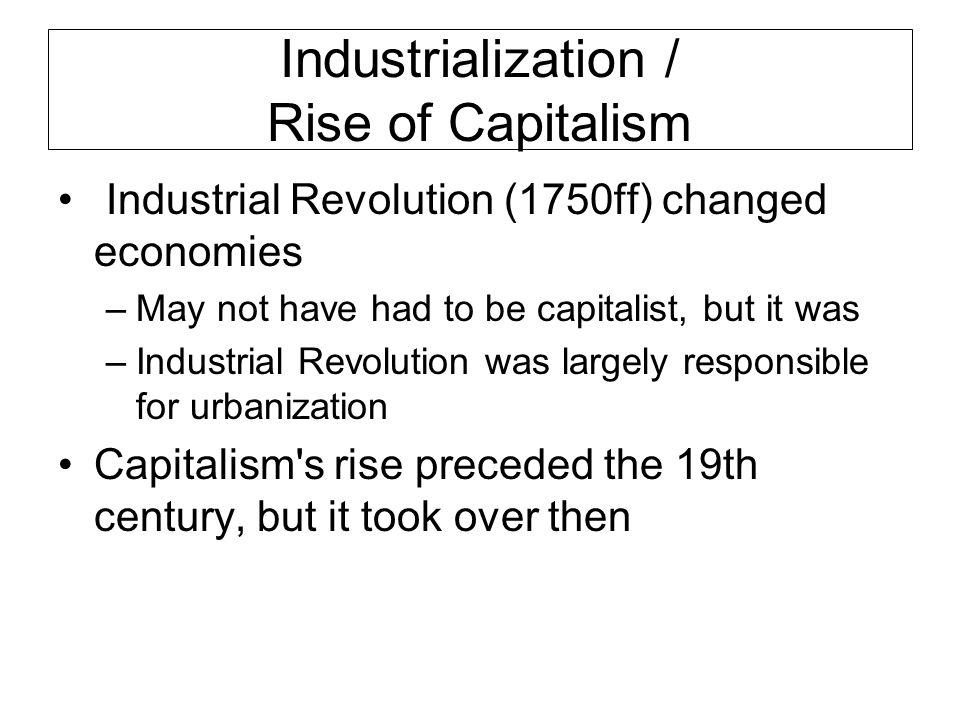 Industrialization / Rise of Capitalism Industrial Revolution (1750ff) changed economies –May not have had to be capitalist, but it was –Industrial Revolution was largely responsible for urbanization Capitalism s rise preceded the 19th century, but it took over then