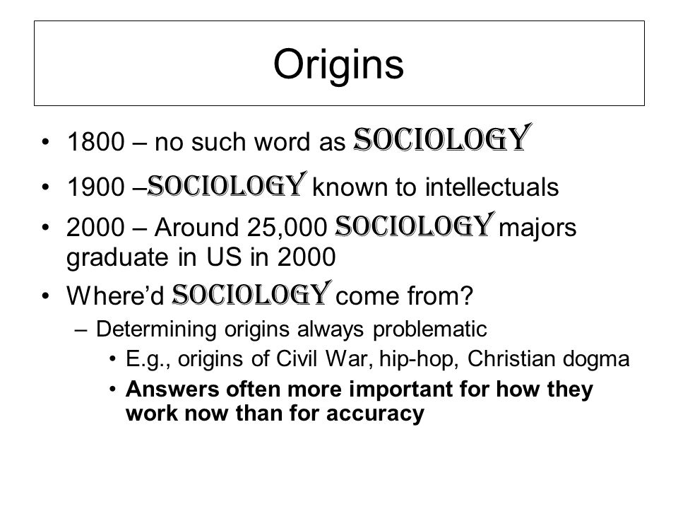 Origins 1800 – no such word as Sociology 1900 – Sociology known to intellectuals 2000 – Around 25,000 Sociology majors graduate in US in 2000 Where'd Sociology come from.
