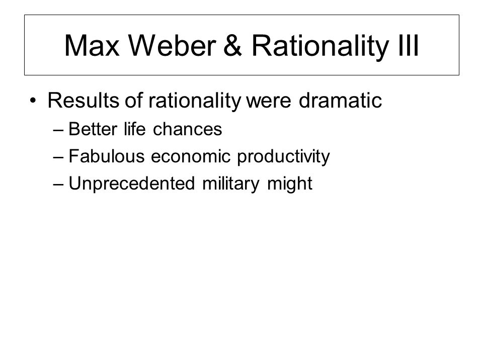Max Weber & Rationality III Results of rationality were dramatic –Better life chances –Fabulous economic productivity –Unprecedented military might