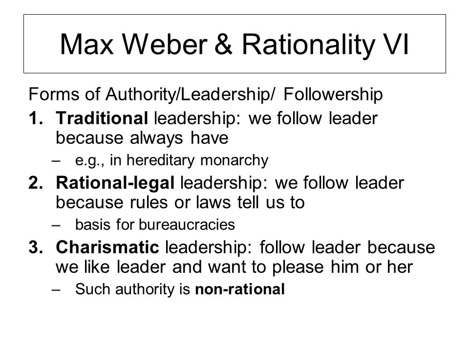 Max Weber & Rationality VI Forms of Authority/Leadership/ Followership 1.Traditional leadership: we follow leader because always have –e.g., in hereditary monarchy 2.Rational-legal leadership: we follow leader because rules or laws tell us to –basis for bureaucracies 3.Charismatic leadership: follow leader because we like leader and want to please him or her –Such authority is non-rational
