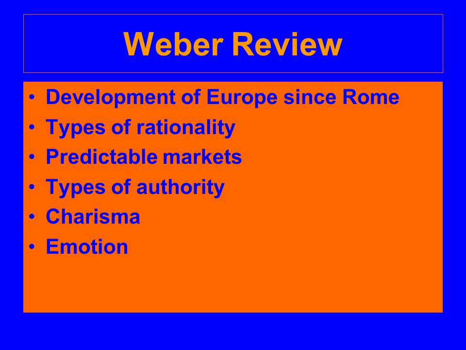 Weber Review Development of Europe since Rome Types of rationality Predictable markets Types of authority Charisma Emotion