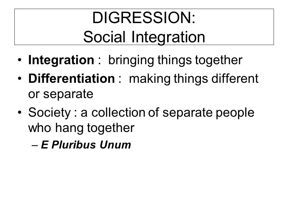 DIGRESSION: Social Integration Integration : bringing things together Differentiation : making things different or separate Society : a collection of separate people who hang together –E Pluribus Unum
